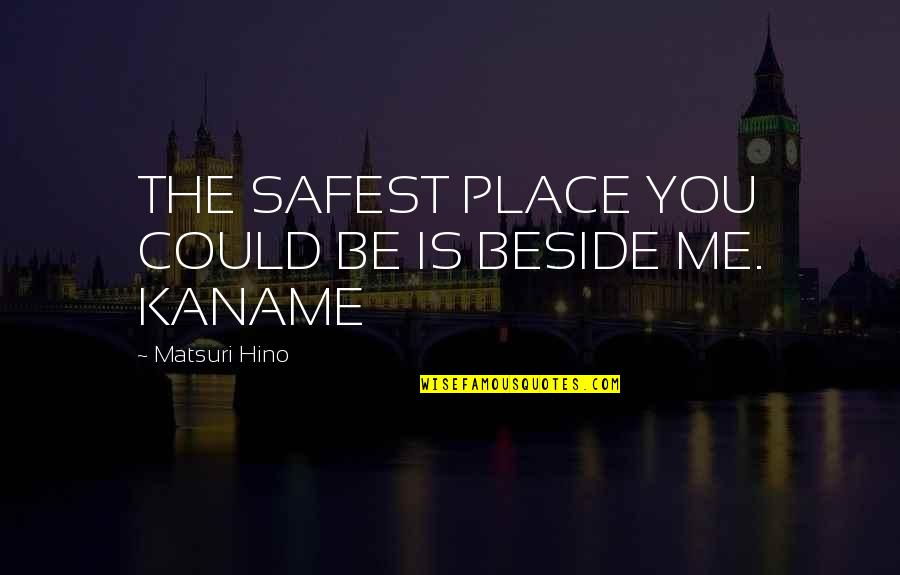 Beside You Quotes By Matsuri Hino: THE SAFEST PLACE YOU COULD BE IS BESIDE