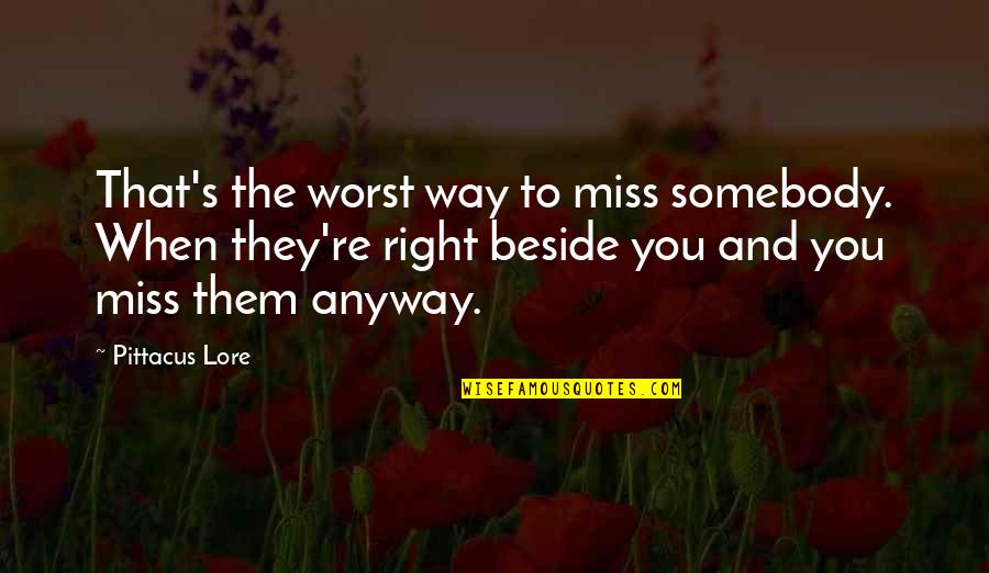 Beside You Quotes By Pittacus Lore: That's the worst way to miss somebody. When