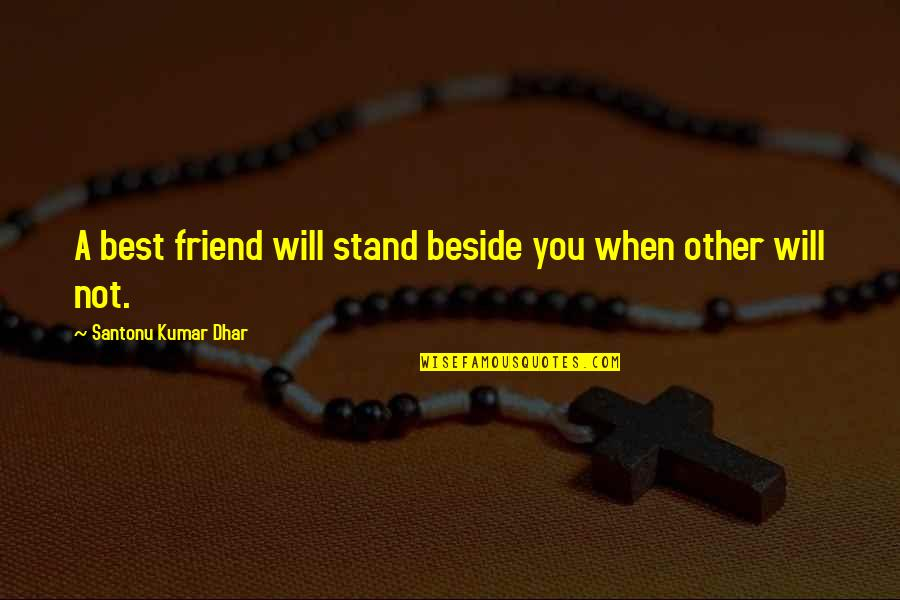 Beside You Quotes By Santonu Kumar Dhar: A best friend will stand beside you when