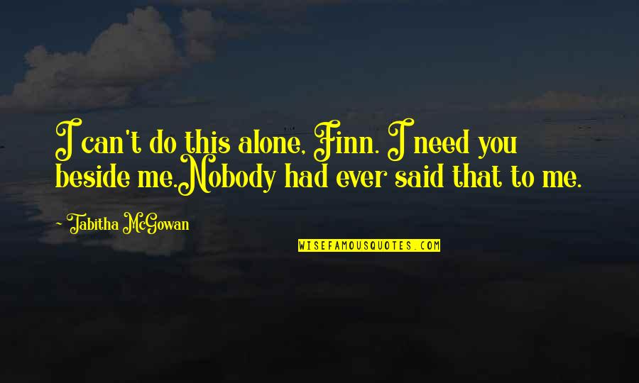 Beside You Quotes By Tabitha McGowan: I can't do this alone, Finn. I need