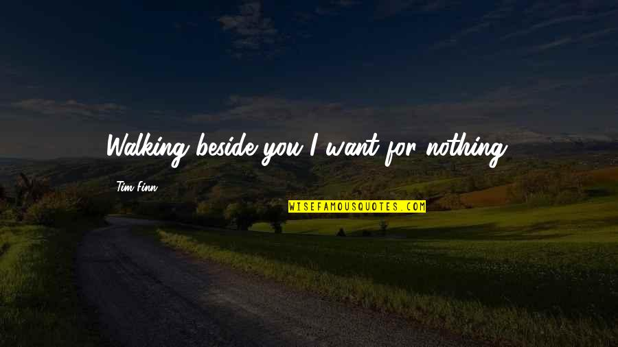 Beside You Quotes By Tim Finn: Walking beside you I want for nothing.