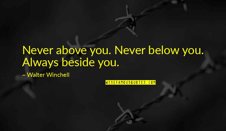 Beside You Quotes By Walter Winchell: Never above you. Never below you. Always beside