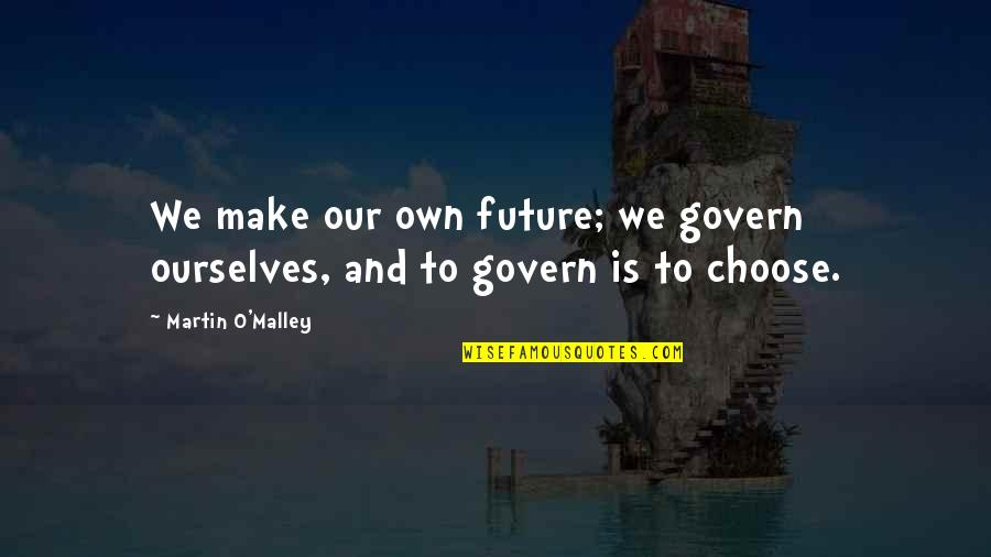 Besottedly Quotes By Martin O'Malley: We make our own future; we govern ourselves,