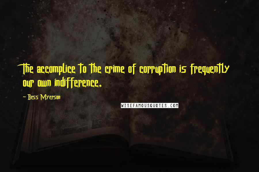 Bess Myerson quotes: The accomplice to the crime of corruption is frequently our own indifference.