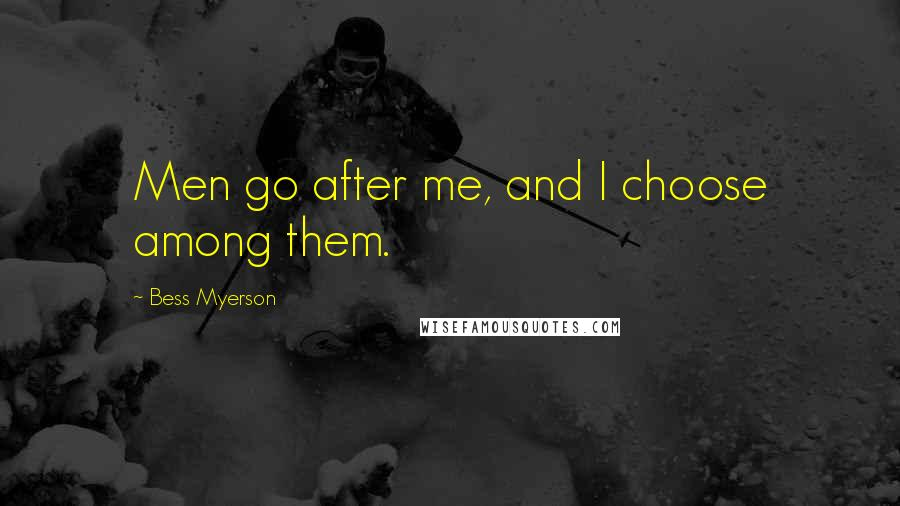 Bess Myerson quotes: Men go after me, and I choose among them.