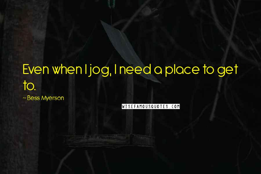 Bess Myerson quotes: Even when I jog, I need a place to get to.