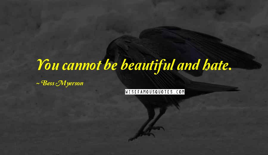 Bess Myerson quotes: You cannot be beautiful and hate.