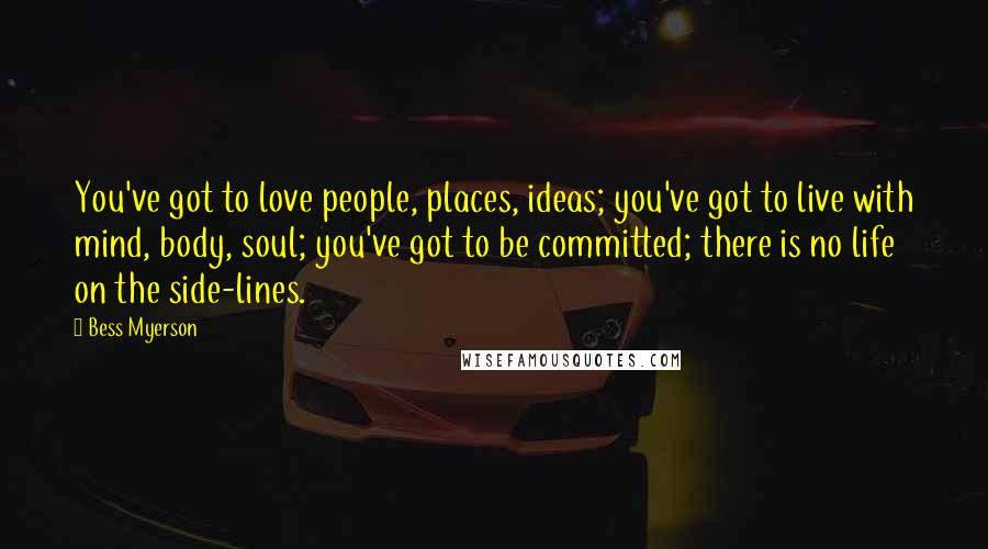 Bess Myerson quotes: You've got to love people, places, ideas; you've got to live with mind, body, soul; you've got to be committed; there is no life on the side-lines.
