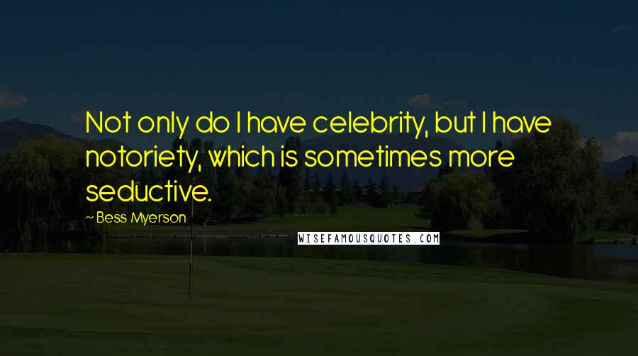 Bess Myerson quotes: Not only do I have celebrity, but I have notoriety, which is sometimes more seductive.