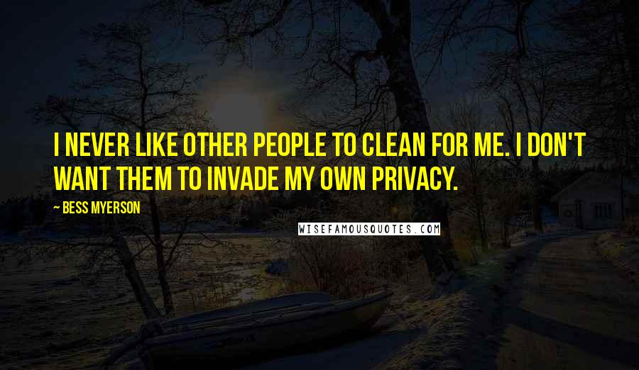 Bess Myerson quotes: I never like other people to clean for me. I don't want them to invade my own privacy.
