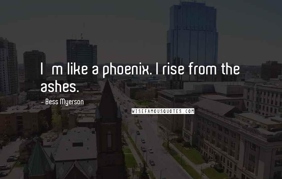 Bess Myerson quotes: I'm like a phoenix. I rise from the ashes.