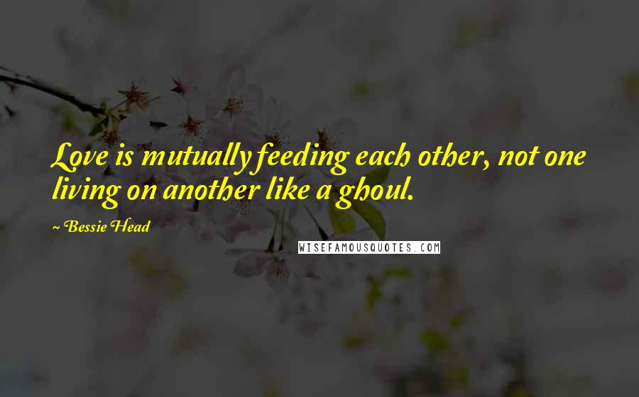 Bessie Head quotes: Love is mutually feeding each other, not one living on another like a ghoul.