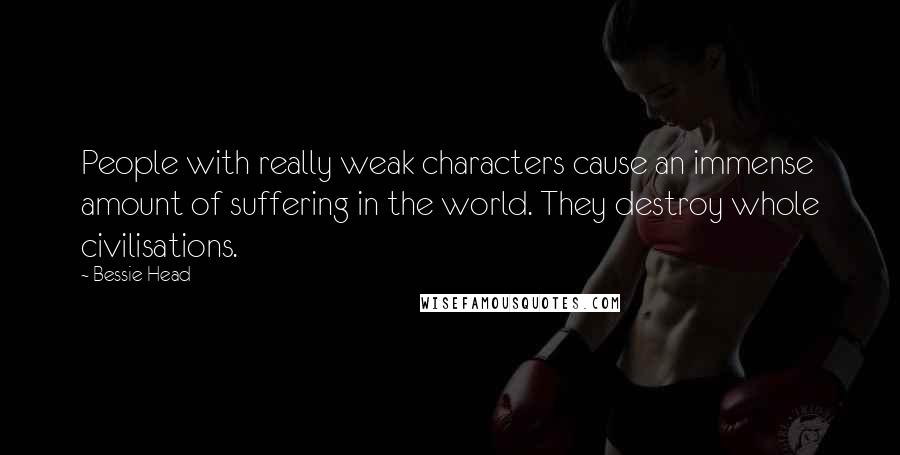 Bessie Head quotes: People with really weak characters cause an immense amount of suffering in the world. They destroy whole civilisations.