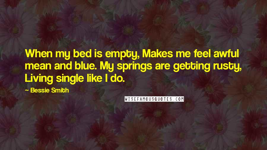 Bessie Smith quotes: When my bed is empty, Makes me feel awful mean and blue. My springs are getting rusty, Living single like I do.