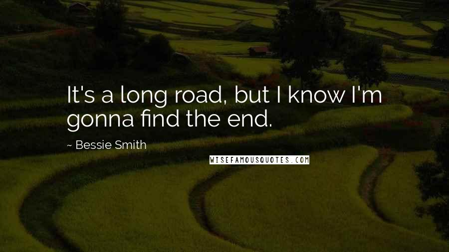 Bessie Smith quotes: It's a long road, but I know I'm gonna find the end.