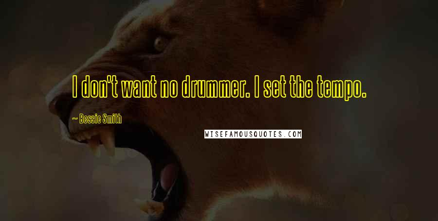 Bessie Smith quotes: I don't want no drummer. I set the tempo.