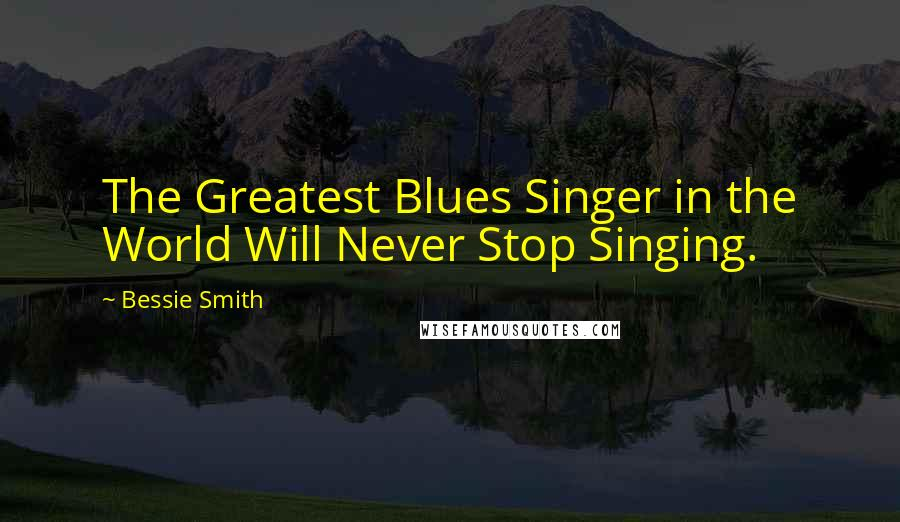 Bessie Smith quotes: The Greatest Blues Singer in the World Will Never Stop Singing.