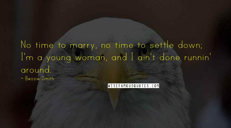 Bessie Smith quotes: No time to marry, no time to settle down; I'm a young woman, and I ain't done runnin' around.