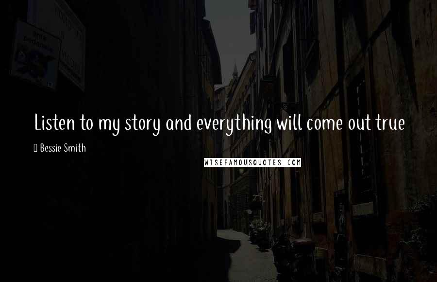 Bessie Smith quotes: Listen to my story and everything will come out true