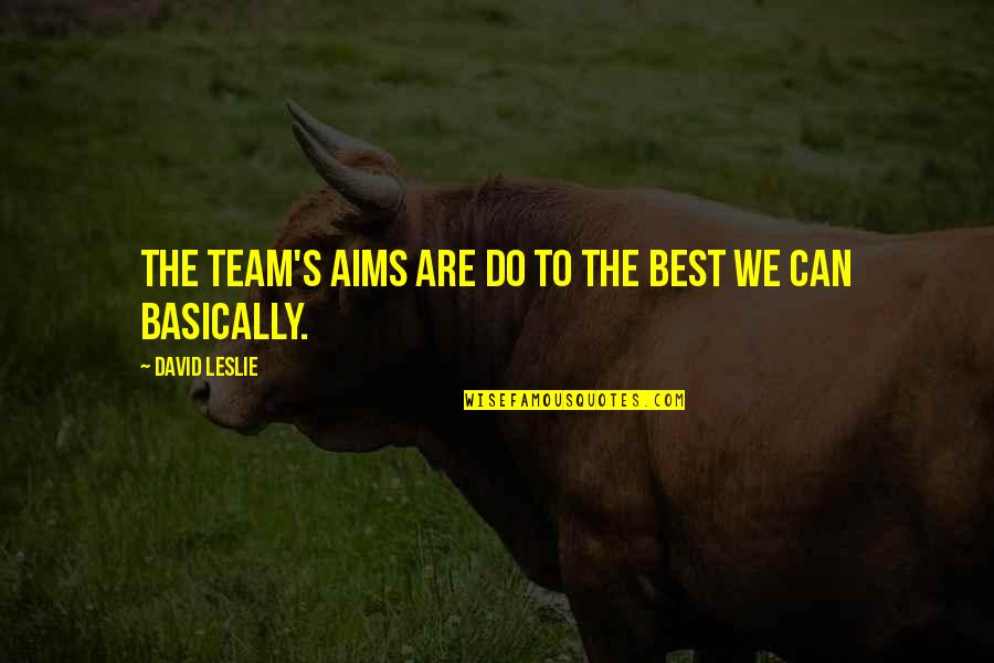 Best Aims Quotes By David Leslie: The team's aims are do to the best