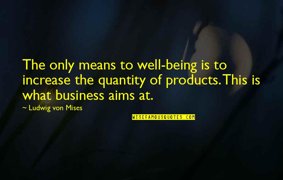 Best Aims Quotes By Ludwig Von Mises: The only means to well-being is to increase