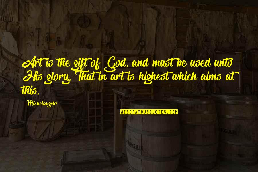 Best Aims Quotes By Michelangelo: Art is the gift of God, and must