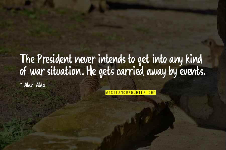 Best Alan B'stard Quotes By Alan Alda: The President never intends to get into any