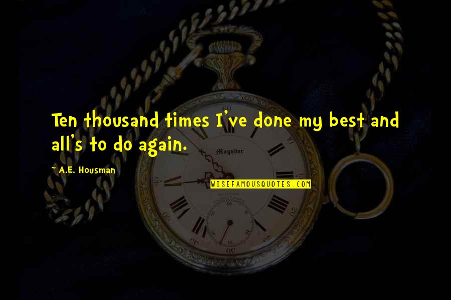 Best All Times Quotes By A.E. Housman: Ten thousand times I've done my best and