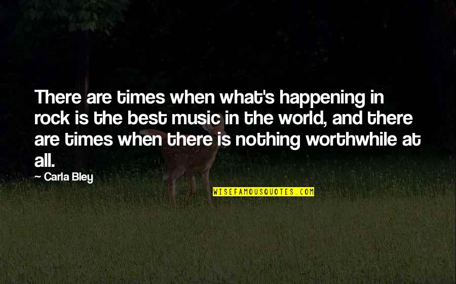 Best All Times Quotes By Carla Bley: There are times when what's happening in rock