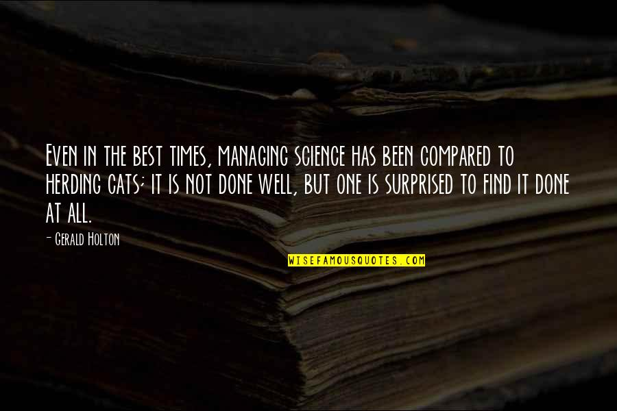 Best All Times Quotes By Gerald Holton: Even in the best times, managing science has