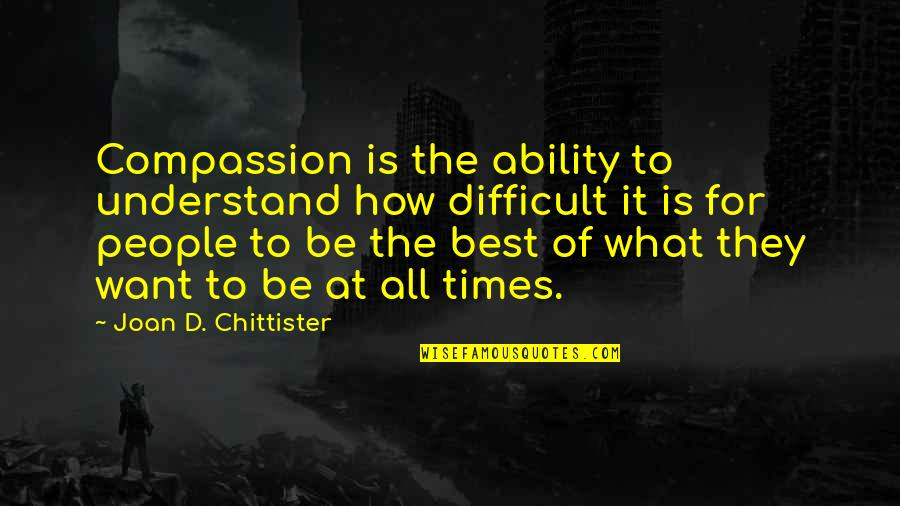 Best All Times Quotes By Joan D. Chittister: Compassion is the ability to understand how difficult