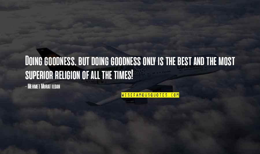 Best All Times Quotes By Mehmet Murat Ildan: Doing goodness, but doing goodness only is the