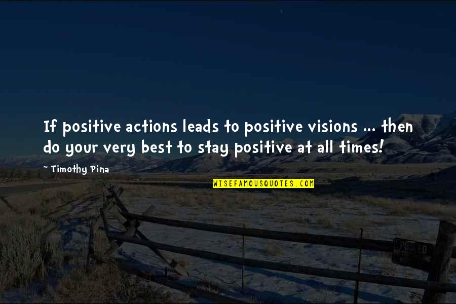 Best All Times Quotes By Timothy Pina: If positive actions leads to positive visions ...