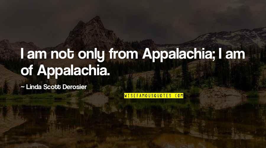 Best Appalachia Quotes By Linda Scott Derosier: I am not only from Appalachia; I am