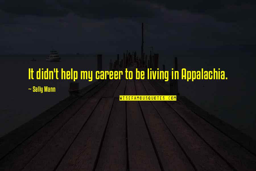 Best Appalachia Quotes By Sally Mann: It didn't help my career to be living
