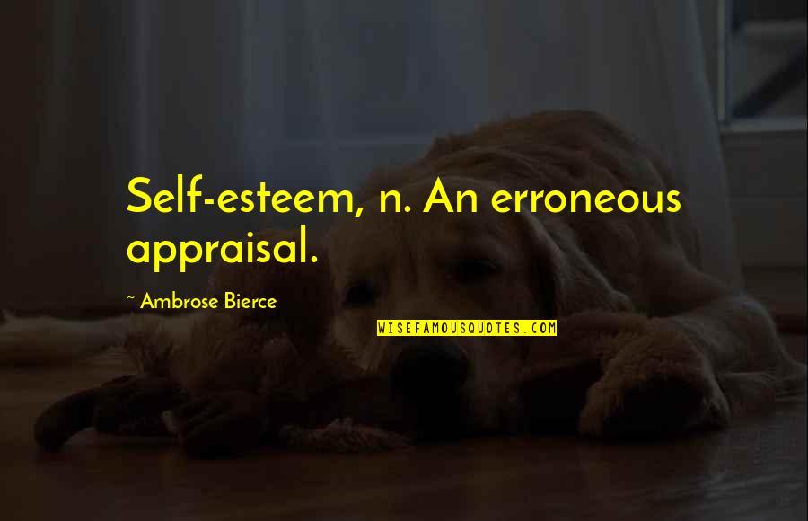 Best Appraisal Quotes By Ambrose Bierce: Self-esteem, n. An erroneous appraisal.