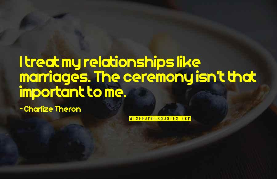 Best Appraisal Quotes By Charlize Theron: I treat my relationships like marriages. The ceremony