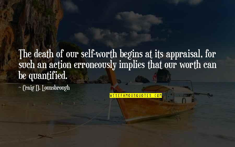 Best Appraisal Quotes By Craig D. Lounsbrough: The death of our self-worth begins at its