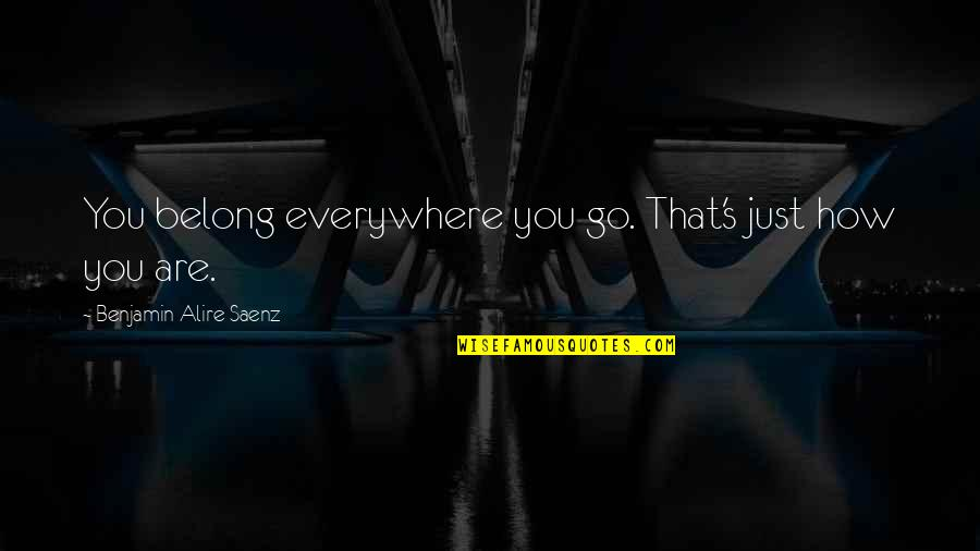 Best Ari Quotes By Benjamin Alire Saenz: You belong everywhere you go. That's just how