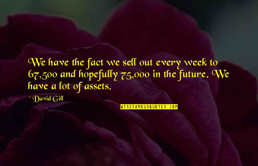 Best Assets Quotes By David Gill: We have the fact we sell out every