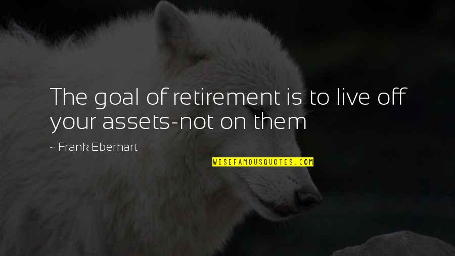 Best Assets Quotes By Frank Eberhart: The goal of retirement is to live off
