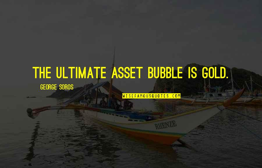 Best Assets Quotes By George Soros: The ultimate asset bubble is gold.