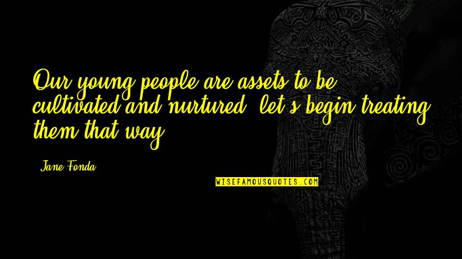 Best Assets Quotes By Jane Fonda: Our young people are assets to be cultivated