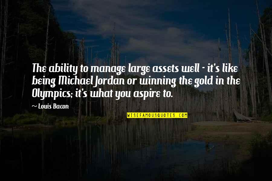 Best Assets Quotes By Louis Bacon: The ability to manage large assets well -
