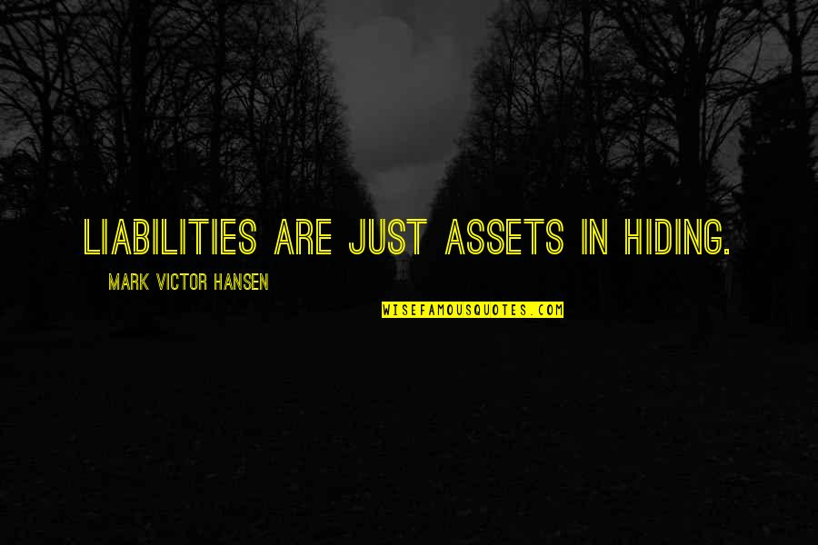 Best Assets Quotes By Mark Victor Hansen: Liabilities are just assets in hiding.