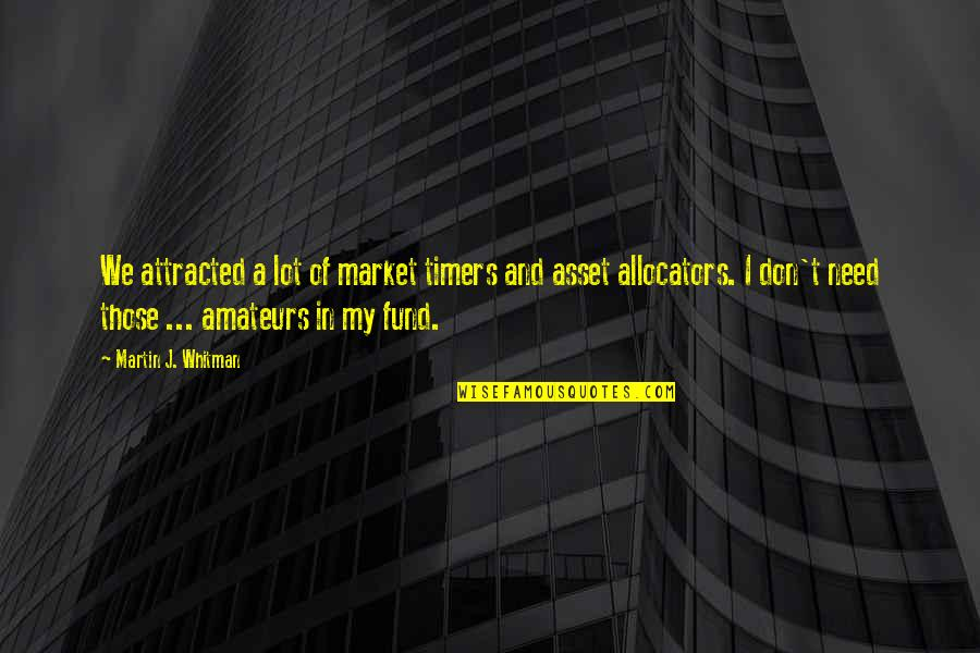 Best Assets Quotes By Martin J. Whitman: We attracted a lot of market timers and