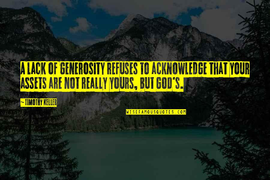 Best Assets Quotes By Timothy Keller: A lack of generosity refuses to acknowledge that