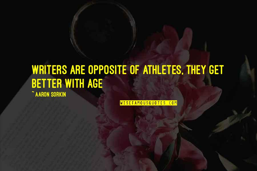 Best Athletes Quotes By Aaron Sorkin: Writers are opposite of athletes, they get better