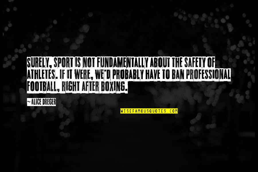 Best Athletes Quotes By Alice Dreger: Surely, sport is not fundamentally about the safety