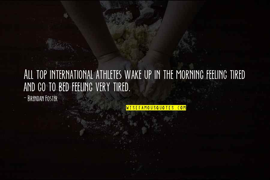 Best Athletes Quotes By Brendan Foster: All top international athletes wake up in the